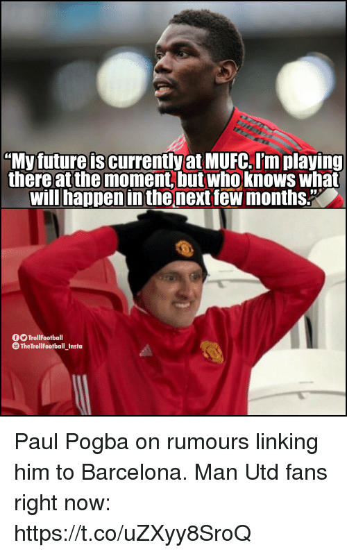 "paul pogba: ""My future is currently at MUFC. I'm playing  there at the moment, but who knows what  will happen in the next few months.""  O TrollFootball  The TrollFootball Insta Paul Pogba on rumours linking him to Barcelona.  Man Utd fans right now: https://t.co/uZXyy8SroQ"