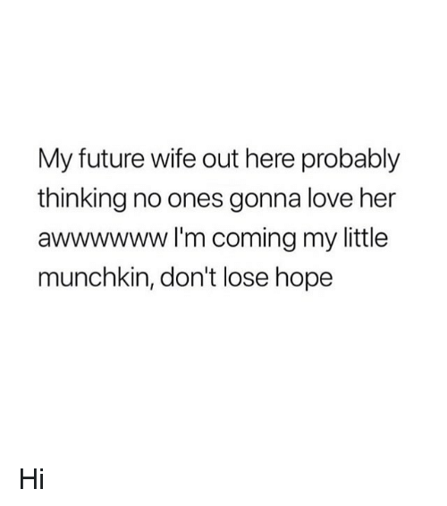 Future Wife: My future wife out here probably  thinking no ones gonna love her  awwwwww I'm coming my little  munchkin, don't lose hope Hi