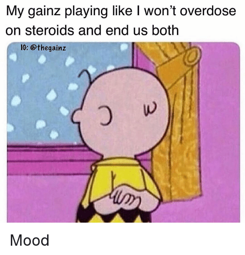 Overdose: My gainz playing like I won't overdose  on steroids and end us both  IG: @thegainz Mood