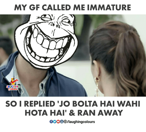 Indianpeoplefacebook, Immature, and Ran: MY GF CALLED ME IMMATURE  AUGHING  Colowrs  SOI REPLIED 'JO BOLTA HAI WAHI  HOTA HAI' & RAN AWAY  /laughingcolours