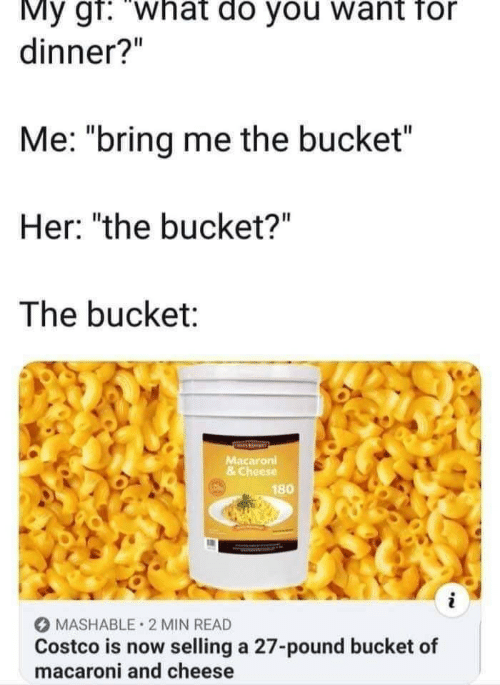 "Costco, Her, and Cheese: My gf: ""what do you want for  dinner?""  Me: ""bring me the bucket  Her: ""the bucket?""  The bucket:  Macaroni  & Cheese  180  MASHABLE 2 MIN READ  Costco is now selling a 27-pound bucket of  macaroni and cheese"