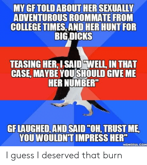 """Well In That Case: MY GFTOLD ABOUT HER SEXUALLY  ADVENTUROUS ROOMMATE FROM  COLLEGE TIMES, AND HER HUNT FOR  BIG DICKS  TEASING HER, ISAID """"WELL, IN THAT  CASE, MAYBE YOUSHOULD GIVE MIE  HER NUMBER  GF LAUGHED, AND SAID""""OH, TRUST ME  YOU WOULDN'T IMPRESS HER""""  MEMEFUE COM I guess I deserved that burn"""