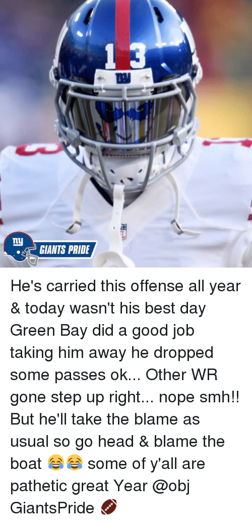 Patheticness: my  GIANTS PRIDE He's carried this offense all year & today wasn't his best day Green Bay did a good job taking him away he dropped some passes ok... Other WR gone step up right... nope smh!! But he'll take the blame as usual so go head & blame the boat 😂😂 some of y'all are pathetic great Year @obj GiantsPride 🏈