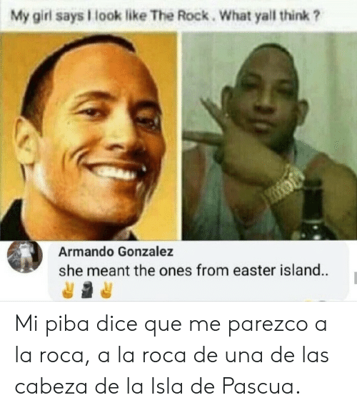 Dice: My girl says look like The Rock. What yall think ?  Armando Gonzalez  she meant the ones from easter island. Mi piba dice que me parezco a la roca, a la roca de una de las cabeza de la Isla de Pascua.