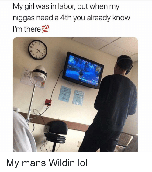 my niggas: My girl was in labor, but when my  niggas need a 4th you already know  I'm thereTu  la  8i My mans Wildin lol