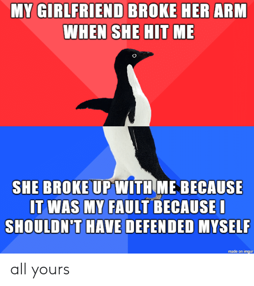 arm: MY GIRLFRIEND BROKE HER ARM  WHEN SHE HIT ME  SHE BROKE UPWITH ME BECAUSE  IT WAS MY FAULT BECAUSEI  SHOULDN'T HAVE DEFENDED MYSELF  made on imgur all yours