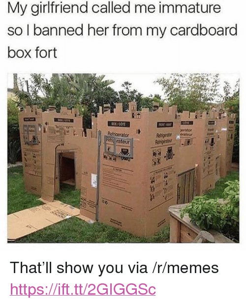 "immature: My girlfriend called me immature  so I banned her from my cardboard  box fort  scort  erator  Ralriaeralo  atour <p>That&rsquo;ll show you via /r/memes <a href=""https://ift.tt/2GIGGSc"">https://ift.tt/2GIGGSc</a></p>"