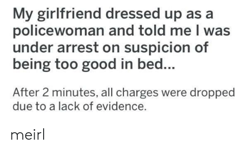 arrest: My girlfriend dressed up as a  policewoman and told me I was  under arrest on suspicion of  being too good in bed...  After 2 minutes, all charges were dropped  due to a lack of evidence. meirl