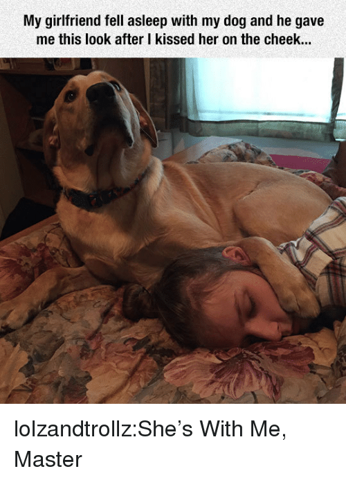 Tumblr, Blog, and Http: My girlfriend fell asleep with my dog and he gave  me this look after I kissed her on the cheek... lolzandtrollz:She's With Me, Master