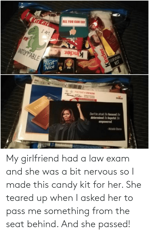 Teared Up: My girlfriend had a law exam and she was a bit nervous so I made this candy kit for her. She teared up when I asked her to pass me something from the seat behind. And she passed!