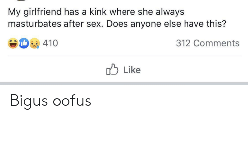 Sex, Girlfriend, and Kink: My girlfriend has a kink where she always  masturbates after sex. Does anyone else have this?  410  312 Comments  Like Bigus oofus