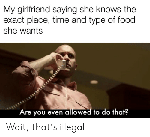 she knows: My girlfriend saying she knows the  exact place, time and type of food  she wants  Are you even allowed to do that? Wait, that's illegal