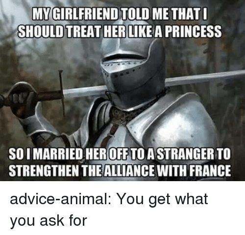 toll: MY GIRLFRIEND TOLL  SHOULD TREAT HER LIKEA PRINCESS  ME THAT  SO I MARRIED HEROFF TO ASTRANGER TO  STRENGTHEN THEALLIANCE WITH FRANCE advice-animal:  You get what you ask for