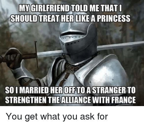 toll: MY GIRLFRIEND TOLL  SHOULD TREAT HER LIKEA PRINCESS  ME THAT  SO I MARRIED HEROFF TO ASTRANGER TO  STRENGTHEN THEALLIANCE WITH FRANCE You get what you ask for