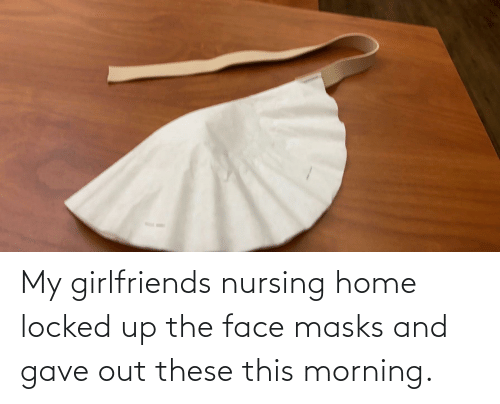 Nursing: My girlfriends nursing home locked up the face masks and gave out these this morning.