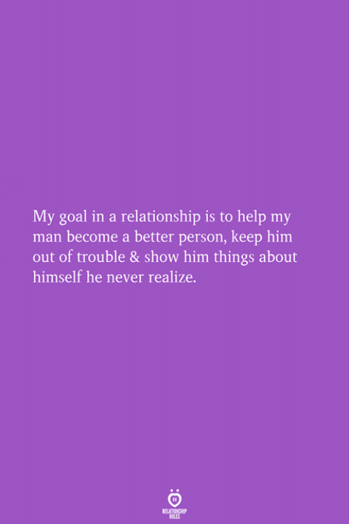Goal, Help, and In a Relationship: My goal in a relationship is to help my  man become a better person, keep him  out of trouble & show him things about  himself he never realize.
