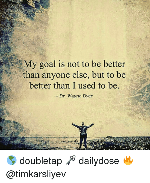 Wayned: My goal is not to be better  than anyone else, but to be  better than I used to be.  Dr. Wayne Dyer 🌎 doubletap 🗝 dailydose 🔥 @timkarsliyev