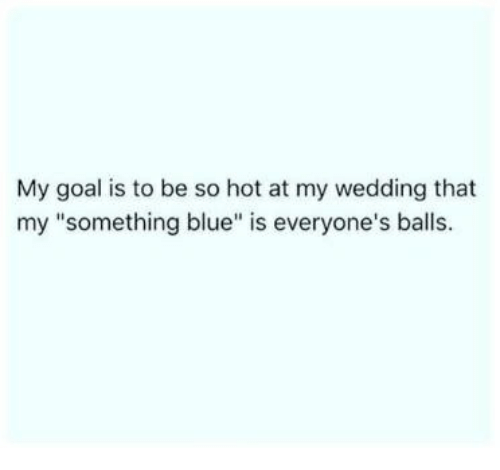 """hotness: My goal is to be so hot at my wedding that  my """"something blue"""" is everyone's balls"""