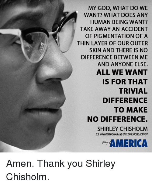 shirley chisholm: MY GOD, WHAT DO WE  WANT? WHAT DOES ANY  HUMAN BEING WANT?  TAKE AWAY AN ACCIDENT  OF PIGMENTATION OF A  THIN LAYER OF OUR OUTER  SKIN AND THERE IS NO  DIFFERENCE BETWEEN ME  AND ANYONE ELSE.  ALL WE WANT  IS FOR THAT  TRIVIAL  DIFFERENCE  TO MAKE  NO DIFFERENCE.  SHIRLEY CHISHOLM  CONGRESSWOMAN AND LIFELONG SOCALACTIVIST  AMERICA Amen. Thank you Shirley Chisholm.