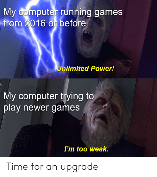 Computer, Games, and Power: My Gomputer running games  from 2016 o before  Unlimited Power!  My computer trying to  play newer games  I'm too weak. Time for an upgrade