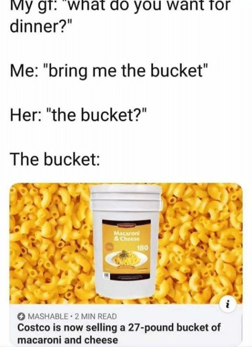 "Macaroni: My gr: What do you want for  dinner?""  Me: ""bring me the bucket""  Her: ""the bucket?""  The bucket:  Macaron  & Cheese  180  i  MASHABLE 2 MIN READ  Costco is now selling a 27-pound bucket of  macaroni and cheese"