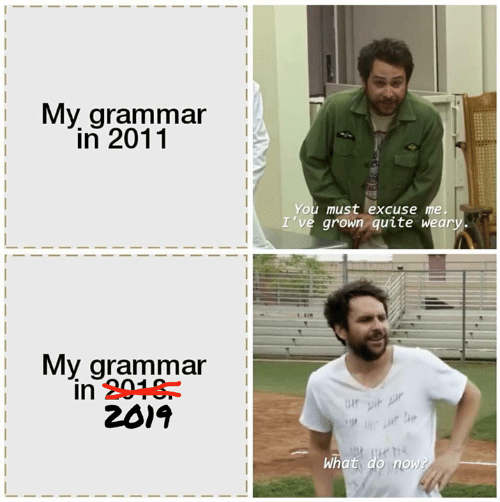 Memes, Quite, and 🤖: My grammar  in 2011  You must excuse me.  I've grown quite weary.  My grammar  in 2018  2019  P  What do now?