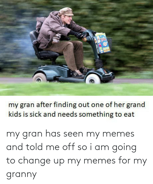 i am going to: my gran has seen my memes and told me off so i am going to change up my memes for my granny