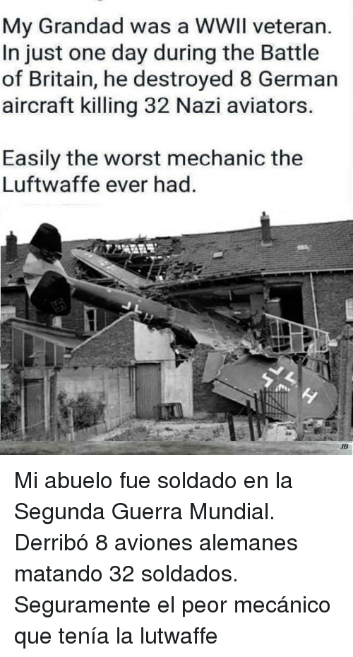 The Worst, Mechanic, and Britain: My Grandad was a WWIl veteran.  In just one day during the Battle  of Britain, he destroyed 8 German  aircraft killing 32 Nazi aviators  Easily the worst mechanic the  Luftwaffe ever had  JB <p>Mi abuelo fue soldado en la Segunda Guerra Mundial. Derribó 8 aviones alemanes matando 32 soldados. Seguramente el peor mecánico que tenía la lutwaffe</p>
