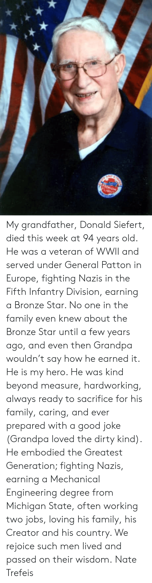 Earned It, Family, and Memes: My grandfather, Donald Siefert, died this week at 94 years old.   He was a veteran of WWII and served under General Patton in Europe, fighting Nazis in the Fifth Infantry Division, earning a Bronze Star. No one in the family even knew about the Bronze Star until a few years ago, and even then Grandpa wouldn't say how he earned it.   He is my hero. He was kind beyond measure, hardworking, always ready to sacrifice for his family, caring, and ever prepared with a good joke (Grandpa loved the dirty kind).   He embodied the Greatest Generation; fighting Nazis, earning a Mechanical Engineering degree from Michigan State, often working two jobs, loving his family, his Creator and his country.   We rejoice such men lived and passed on their wisdom.  Nate Trefeis