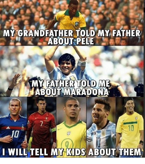 pele: MY GRANDFATHER TOLD MY FATHER  ABOUT PELE  MY FATHERTOLD ME  ABOUT MARADONA  WILL TELL MY KIDS ABOUT THEM