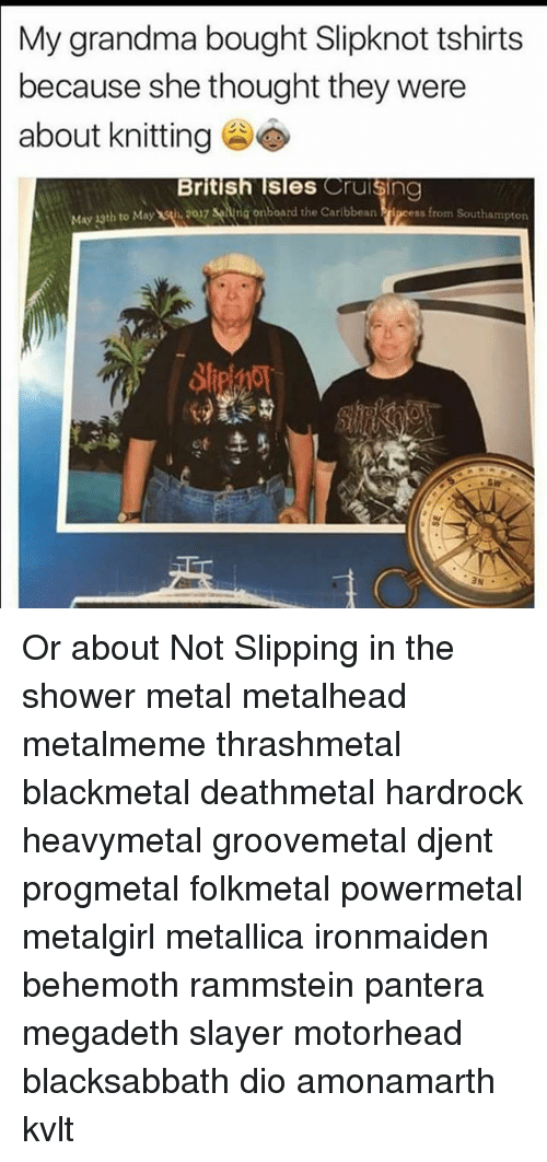 Grandma, Megadeth, and Memes: My grandma bought Slipknot tshirts  because she thought they were  about knitting  British Isles Cruising  May 1sth to Maywǐ,2017 senna onboard the Caribbean  nboard the Caribbean Prj  ipcess from Southampton  1  .sw Or about Not Slipping in the shower metal metalhead metalmeme thrashmetal blackmetal deathmetal hardrock heavymetal groovemetal djent progmetal folkmetal powermetal metalgirl metallica ironmaiden behemoth rammstein pantera megadeth slayer motorhead blacksabbath dio amonamarth kvlt