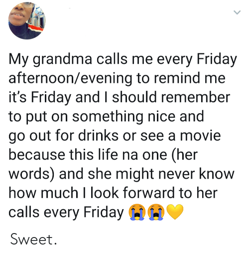 look forward: My grandma calls me every Friday  afternoon/evening to remind me  it's Friday and I should remember  to put on something nice and  go out for drinks or see a movie  because this life na one (her  words) and she might never know  how much I look forward to her  calls every Friday Sweet.