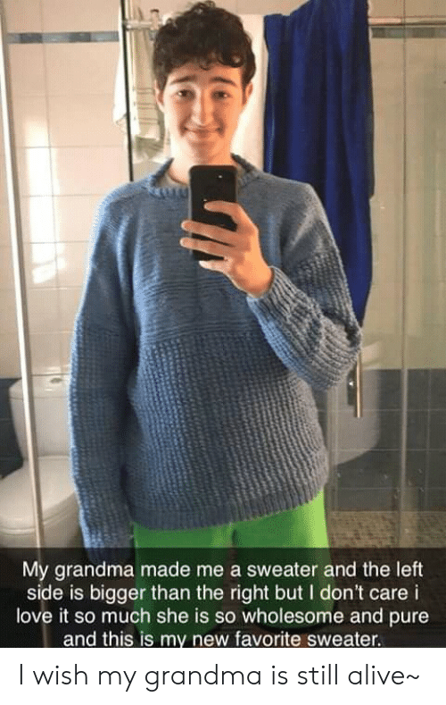 Alive, Grandma, and Love: My grandma made me a sweater and the left  side is bigger than the right but I don't care i  love it so much she is so wholesome and pure  and this is my new favorite sweater. I wish my grandma is still alive~