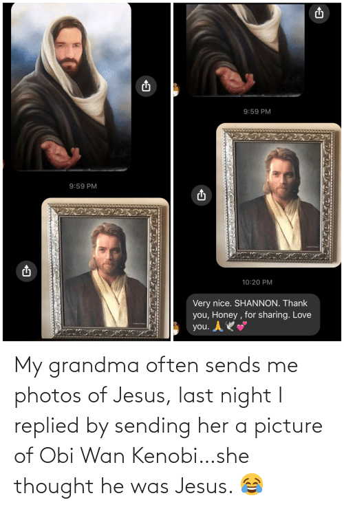 last night: My grandma often sends me photos of Jesus, last night I replied by sending her a picture of Obi Wan Kenobi…she thought he was Jesus. 😂