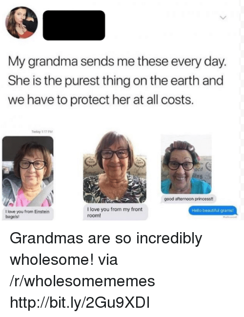 ling: My grandma sends me these every day.  She is the purest thing on the earth and  we have to protect her at all costs.  Today 117 PM  ling  good afternoon princess!!  I love you from my front  room!  Hello beautiful grams  I love you from Einstein  bagels! Grandmas are so incredibly wholesome! via /r/wholesomememes http://bit.ly/2Gu9XDI