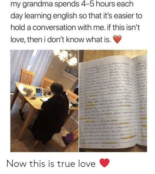 Grandma, Love, and True: my grandma spends 4-5 hours each  day learning english so that it's easier to  hold a conversation with me. if this isn't  love, then i don't know what is. Now this is true love ❤️
