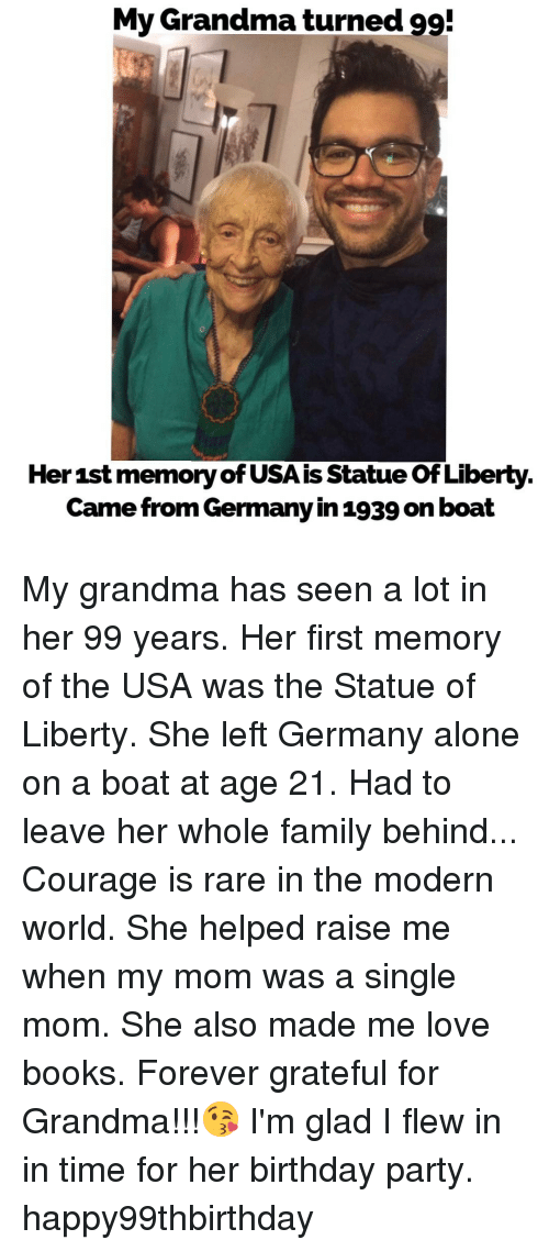 Single Moms: My Grandma turned 99!  Her 1st memoryofUSAis Statue ofLiberty  Came from Germany in 1939 on boat My grandma has seen a lot in her 99 years. Her first memory of the USA was the Statue of Liberty. She left Germany alone on a boat at age 21. Had to leave her whole family behind... Courage is rare in the modern world. She helped raise me when my mom was a single mom. She also made me love books. Forever grateful for Grandma!!!😘 I'm glad I flew in in time for her birthday party. happy99thbirthday