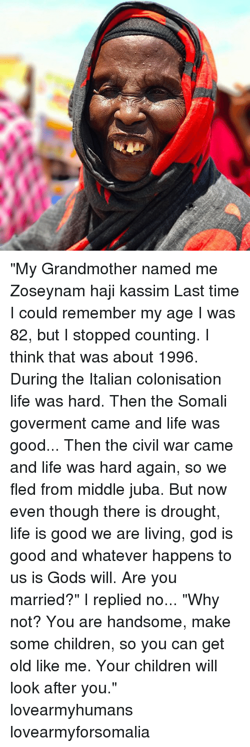 """Children, God, and Life: """"My Grandmother named me Zoseynam haji kassim Last time I could remember my age I was 82, but I stopped counting. I think that was about 1996. During the Italian colonisation life was hard. Then the Somali goverment came and life was good... Then the civil war came and life was hard again, so we fled from middle juba. But now even though there is drought, life is good we are living, god is good and whatever happens to us is Gods will. Are you married?"""" I replied no... """"Why not? You are handsome, make some children, so you can get old like me. Your children will look after you."""" lovearmyhumans lovearmyforsomalia"""
