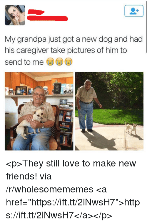 "Friends, Love, and Grandpa: My grandpa just got a new dog and had  his caregiver take pictures of him to  send to me <p>They still love to make new friends! via /r/wholesomememes <a href=""https://ift.tt/2lNwsH7"">https://ift.tt/2lNwsH7</a></p>"