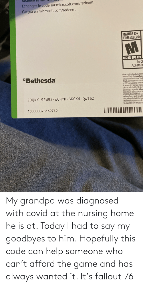 Nursing: My grandpa was diagnosed with covid at the nursing home he is at. Today I had to say my goodbyes to him. Hopefully this code can help someone who can't afford the game and has always wanted it. It's fallout 76
