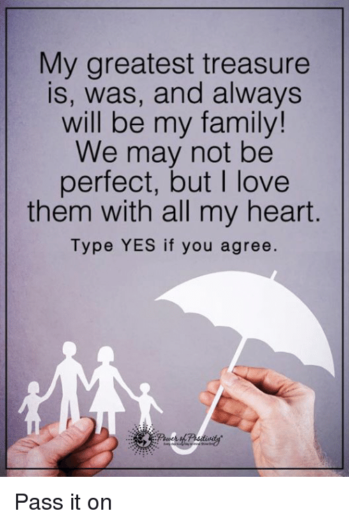 Alwaysed: My greatest treasure  is, was, and always  will be my family!  We may not be  perfect, but love  them with all my heart  Type YES if you agree. Pass it on