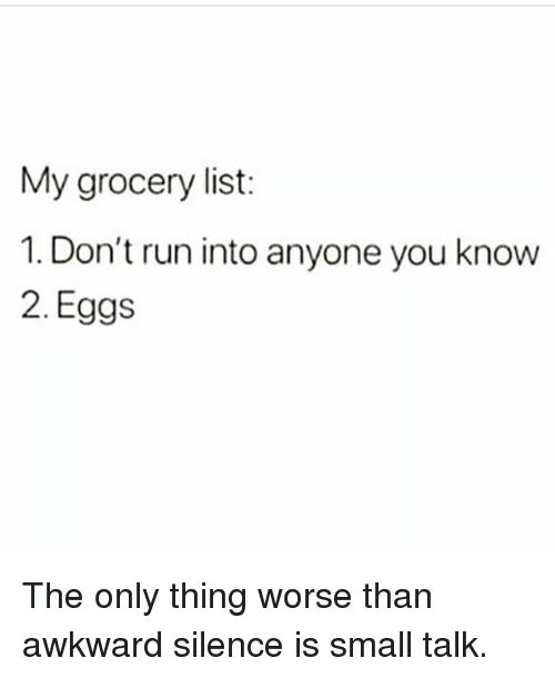 Awkward Silence: My grocery list:  1. Don't run into anyone you know  2. Eggs The only thing worse than awkward silence is small talk.