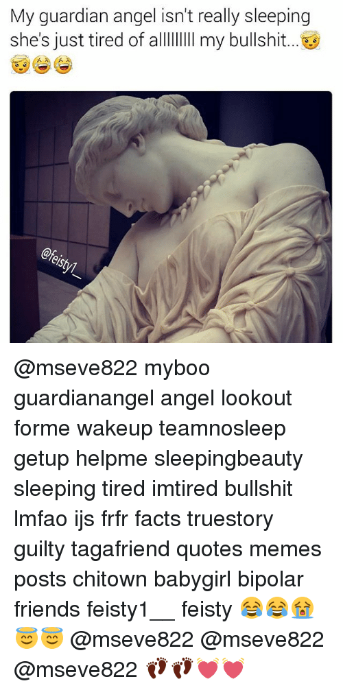 Facts, Friends, and Memes: My guardian angel isn't really sleeping  she's just tired of allII my bullshit..  eshy @mseve822 myboo guardianangel angel lookout forme wakeup teamnosleep getup helpme sleepingbeauty sleeping tired imtired bullshit lmfao ijs frfr facts truestory guilty tagafriend quotes memes posts chitown babygirl bipolar friends feisty1__ feisty 😂😂😭😇😇 @mseve822 @mseve822 @mseve822 👣👣💓💓