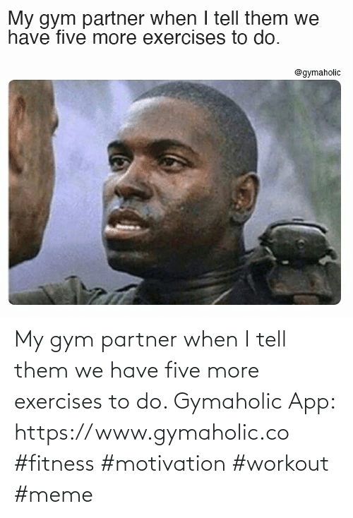 Gym: My gym partner when I tell them we have five more exercises to do.  Gymaholic App: https://www.gymaholic.co  #fitness #motivation #workout #meme