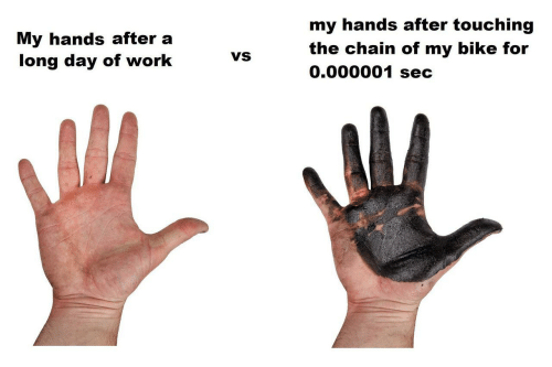 sec: my hands after touching  My hands after a  long day of work  the chain of my bike for  0.000001 sec  VS