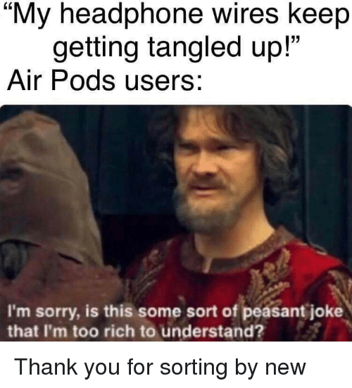 """Tangled: """"My headphone wires keep  getting tangled up!  Air Pods users:  13  I'm sorry, is this some sort of peasant joke  that I'm too rich to understand? Thank you for sorting by new"""