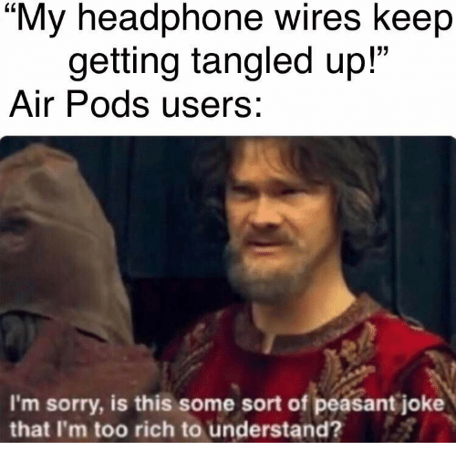 "Tangled: ""My headphone wires keep  getting tangled up!""  Air Pods users:  I'm sorry, is this some sort of peasant joke  that I'm too rich to understand?"