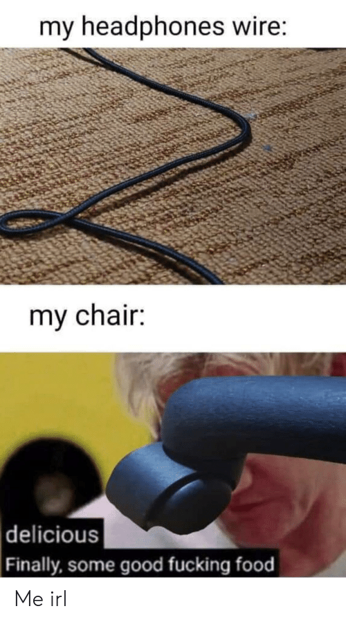 Food, Fucking, and Good: my headphones wire:  my chair:  |delicious  Finally, some good fucking food Me irl