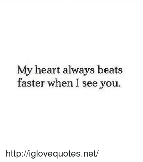 When I See You: My heart always beats  faster when I see you. http://iglovequotes.net/