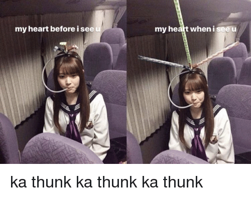thunk: my heart before i see  my heaft wheni see u ka thunk ka thunk ka thunk